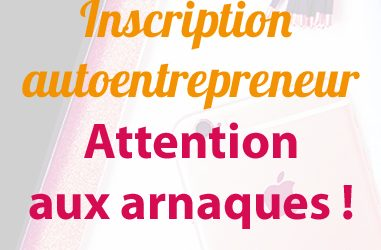 Inscription Autoentrepreneur Attention aux arnaques !